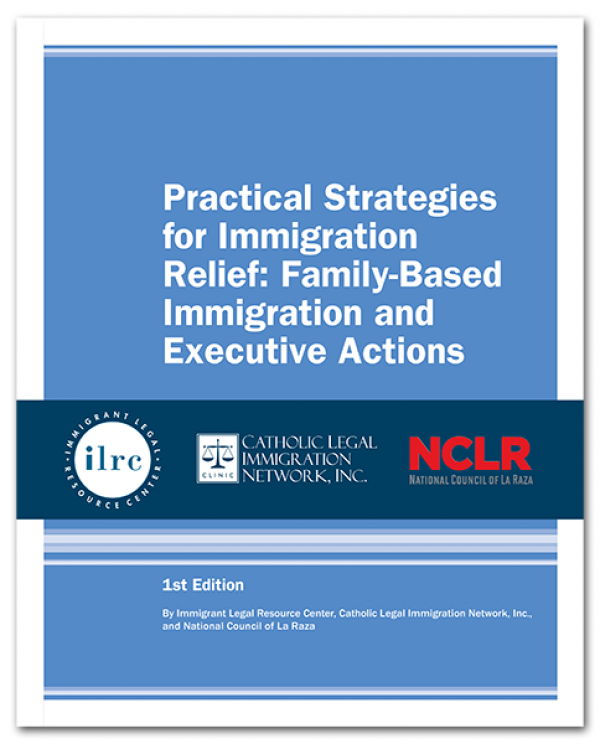 Practical Strategies for Immigration Relief: Family-Based Immigration and Executive Actions, 1st Ed., 2017